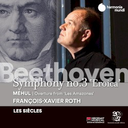 """Beethoven: Symphony no. 3 """"Eroica"""" / Méhul: Overture from """"Les Amazones"""" by Beethoven ,   Étienne Nicolas Méhul ;   François‐Xavier Roth ,   Les Siècles"""